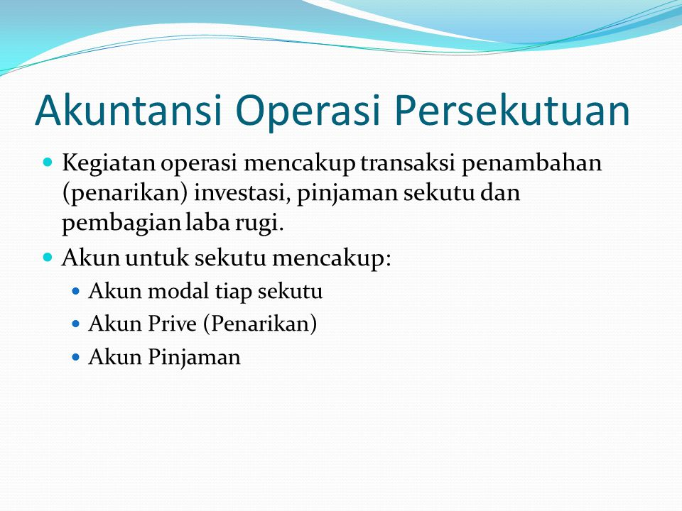 Akuntansi Operasi Persekutuan Kegiatan operasi mencakup transaksi penambahan (penarikan) investasi, pinjaman sekutu dan pembagian laba rugi.