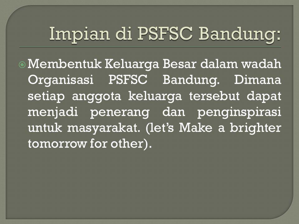  Membentuk Keluarga Besar dalam wadah Organisasi PSFSC Bandung.