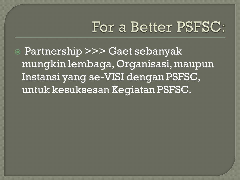  Partnership >>> Gaet sebanyak mungkin lembaga, Organisasi, maupun Instansi yang se-VISI dengan PSFSC, untuk kesuksesan Kegiatan PSFSC.