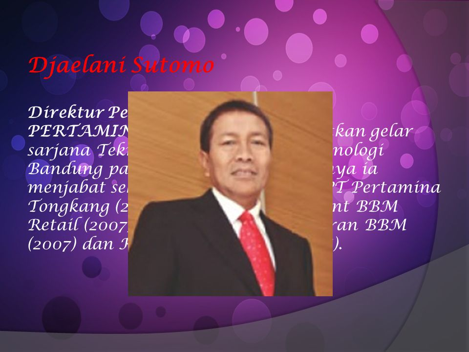 Djaelani Sutomo Direktur Pemasaran dan Niaga PT PERTAMINA (PERSERO)Mendapatkan gelar sarjana Teknik Mesin di Institut Teknologi Bandung pada tahun 198