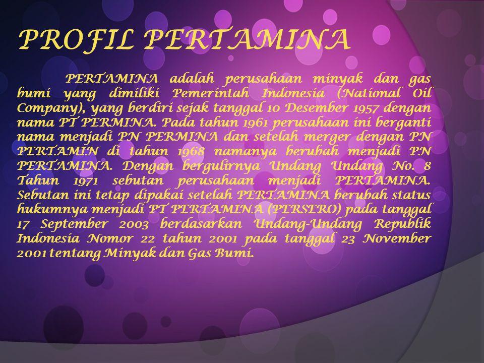 PROFIL PERTAMINA PERTAMINA adalah perusahaan minyak dan gas bumi yang dimiliki Pemerintah Indonesia (National Oil Company), yang berdiri sejak tanggal