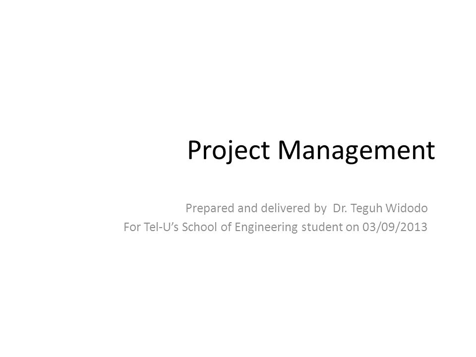 Project Management Prepared and delivered by Dr. Teguh Widodo For Tel-U's School of Engineering student on 03/09/2013