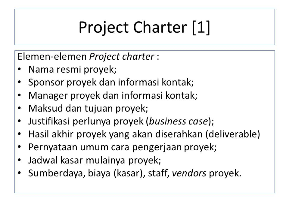 Project Charter [1] Elemen-elemen Project charter : Nama resmi proyek; Sponsor proyek dan informasi kontak; Manager proyek dan informasi kontak; Maksud dan tujuan proyek; Justifikasi perlunya proyek (business case); Hasil akhir proyek yang akan diserahkan (deliverable) Pernyataan umum cara pengerjaan proyek; Jadwal kasar mulainya proyek; Sumberdaya, biaya (kasar), staff, vendors proyek.