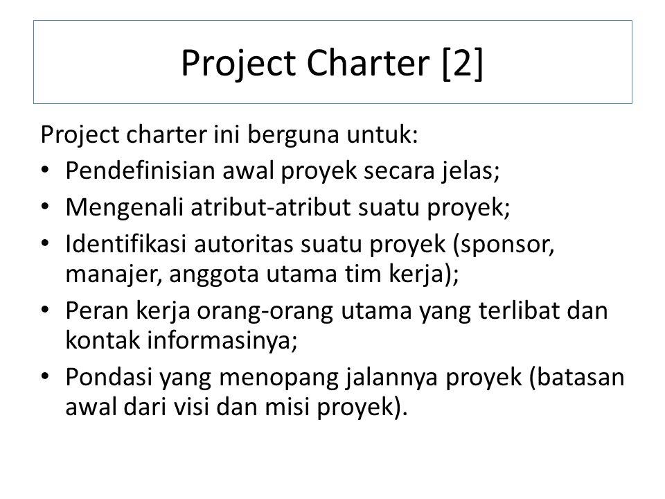 Project Charter [2] Project charter ini berguna untuk: Pendefinisian awal proyek secara jelas; Mengenali atribut-atribut suatu proyek; Identifikasi au