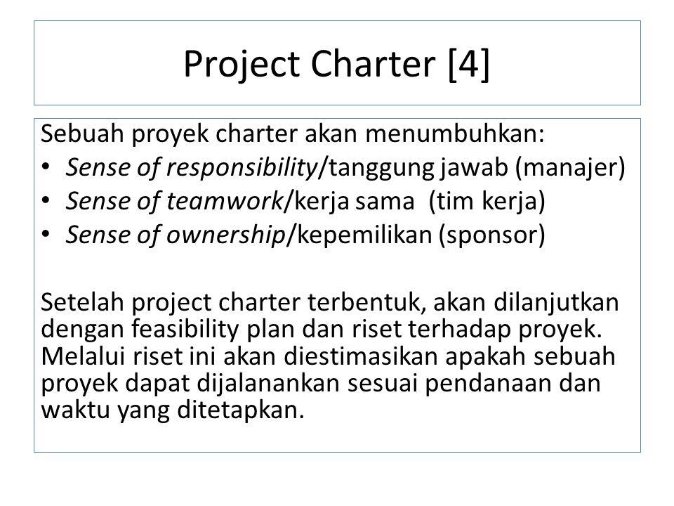 Project Charter [4] Sebuah proyek charter akan menumbuhkan: Sense of responsibility/tanggung jawab (manajer) Sense of teamwork/kerja sama (tim kerja) Sense of ownership/kepemilikan (sponsor) Setelah project charter terbentuk, akan dilanjutkan dengan feasibility plan dan riset terhadap proyek.