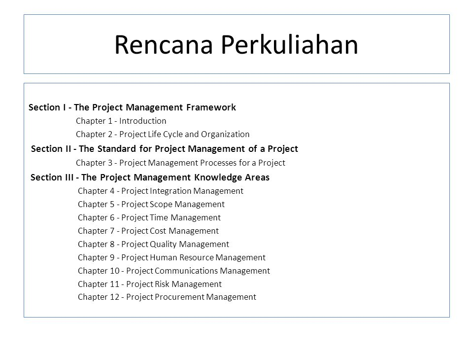 Rencana Perkuliahan Section I - The Project Management Framework Chapter 1 - Introduction Chapter 2 - Project Life Cycle and Organization Section II -