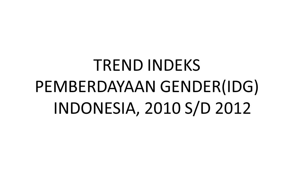 PENINGKATAN PERANAN PEREMPUAN DALAM PENGAMBILAN KEPUTUSAN DAN KEGIATAN EKONOMI (2010-2012) Sumber: BPS, Pembangunan Manusia Berbasis Gender 2013