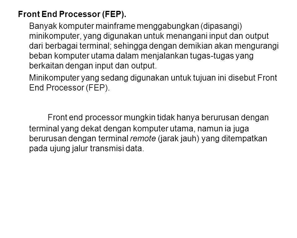 Front End Processor (FEP). Banyak komputer mainframe menggabungkan (dipasangi) minikomputer, yang digunakan untuk menangani input dan output dari berb