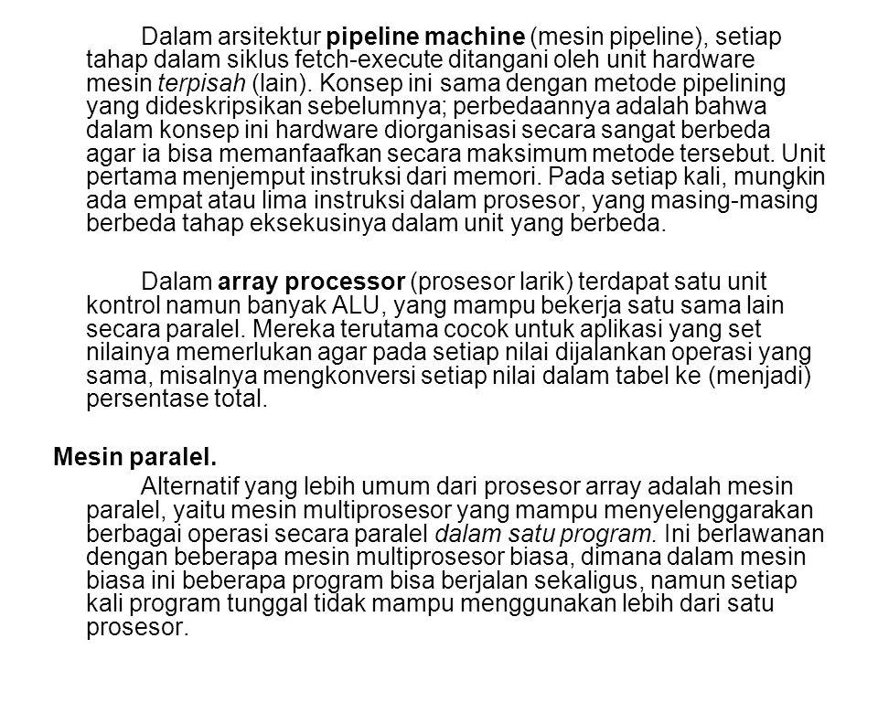 Dalam arsitektur pipeline machine (mesin pipeline), setiap tahap dalam siklus fetch-execute ditangani oleh unit hardware mesin terpisah (lain). Konsep