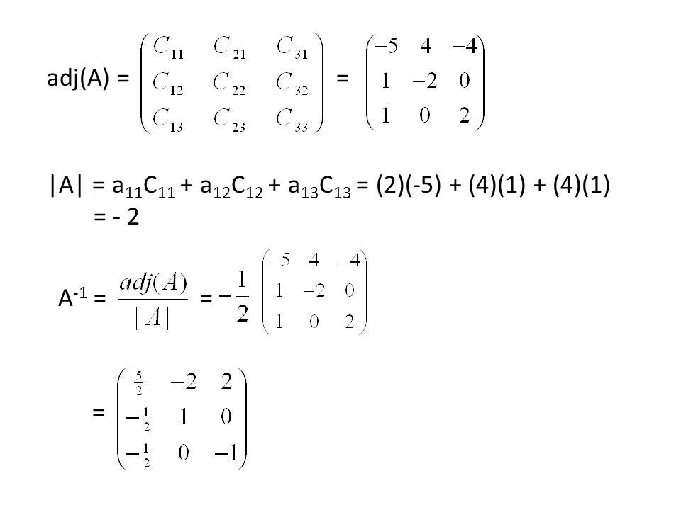 adj(A) == |A| = a 11 C 11 + a 12 C 12 + a 13 C 13 = (2)(-5) + (4)(1) + (4)(1) = - 2 A -1 == =