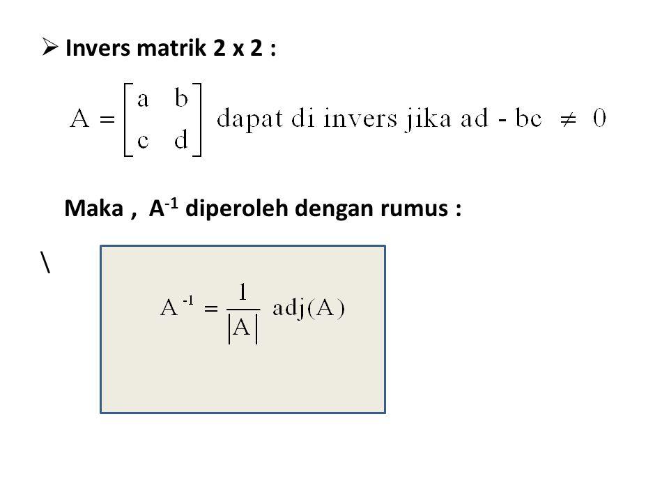  Invers matrik 2 x 2 : Maka, A -1 diperoleh dengan rumus : \