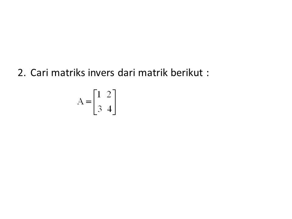 2.Cari matriks invers dari matrik berikut :