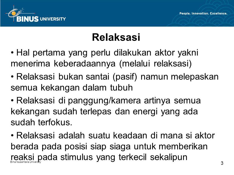 Bina Nusantara University 3 Relaksasi Hal pertama yang perlu dilakukan aktor yakni menerima keberadaannya (melalui relaksasi) Relaksasi bukan santai (pasif) namun melepaskan semua kekangan dalam tubuh Relaksasi di panggung/kamera artinya semua kekangan sudah terlepas dan energi yang ada sudah terfokus.
