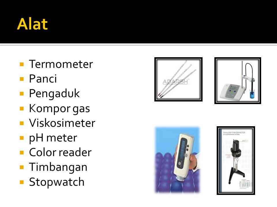  Termometer  Panci  Pengaduk  Kompor gas  Viskosimeter  pH meter  Color reader  Timbangan  Stopwatch