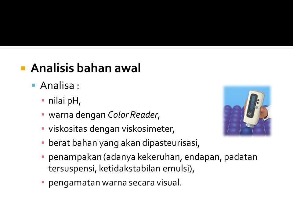  Analisis bahan awal  Analisa : ▪ nilai pH, ▪ warna dengan Color Reader, ▪ viskositas dengan viskosimeter, ▪ berat bahan yang akan dipasteurisasi, ▪