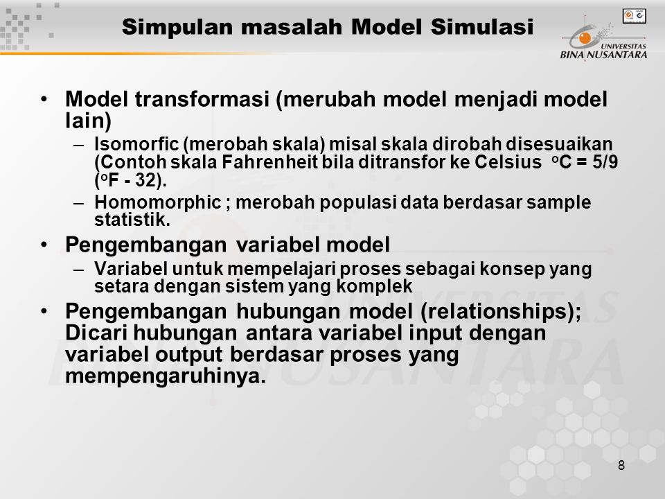 8 Simpulan masalah Model Simulasi Model transformasi (merubah model menjadi model lain) –Isomorfic (merobah skala) misal skala dirobah disesuaikan (Co