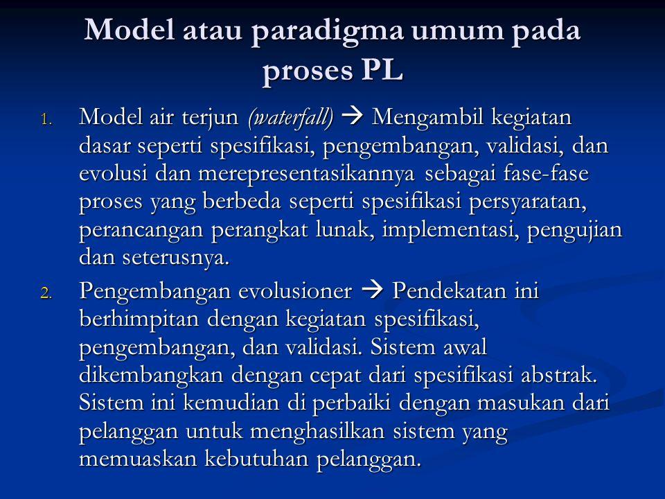 Model atau paradigma umum pada proses PL 1. Model air terjun (waterfall)  Mengambil kegiatan dasar seperti spesifikasi, pengembangan, validasi, dan e