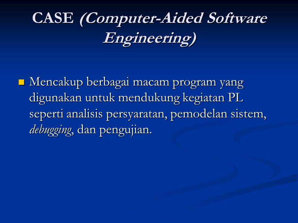 CASE (Computer-Aided Software Engineering) Mencakup berbagai macam program yang digunakan untuk mendukung kegiatan PL seperti analisis persyaratan, pemodelan sistem, debugging, dan pengujian.