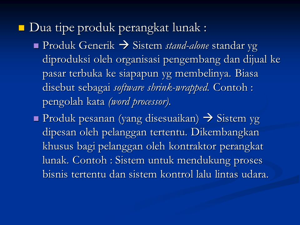 Dua tipe produk perangkat lunak : Dua tipe produk perangkat lunak : Produk Generik  Sistem stand-alone standar yg diproduksi oleh organisasi pengembang dan dijual ke pasar terbuka ke siapapun yg membelinya.