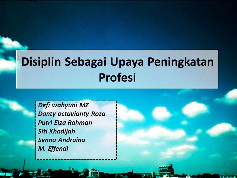 Disiplin Sebagai Upaya Peningkatan Profesi Defi wahyuni MZ Danty octavianty Roza Putri Elza Rahman Siti Khadijah Senna Andraina M. Effendi