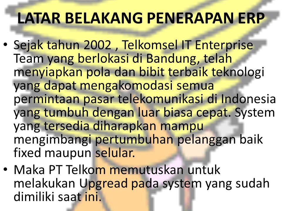LATAR BELAKANG PENERAPAN ERP Sejak tahun 2002, Telkomsel IT Enterprise Team yang berlokasi di Bandung, telah menyiapkan pola dan bibit terbaik teknolo
