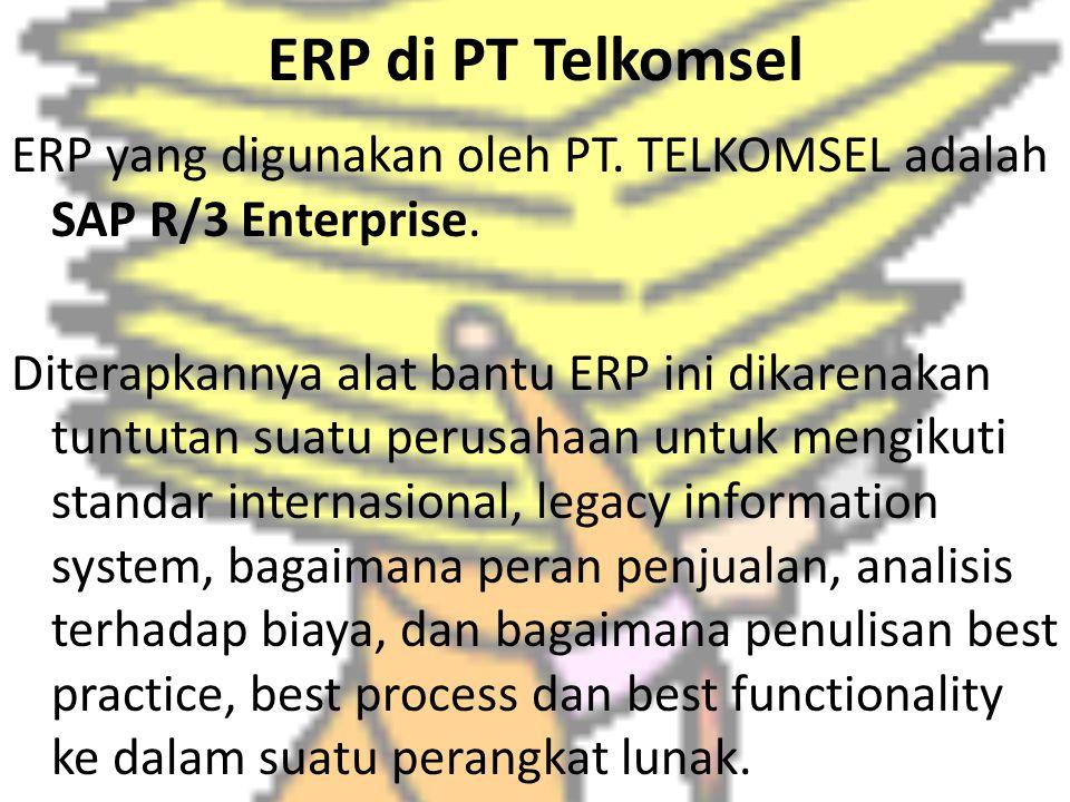 ERP di PT Telkomsel ERP yang digunakan oleh PT. TELKOMSEL adalah SAP R/3 Enterprise. Diterapkannya alat bantu ERP ini dikarenakan tuntutan suatu perus