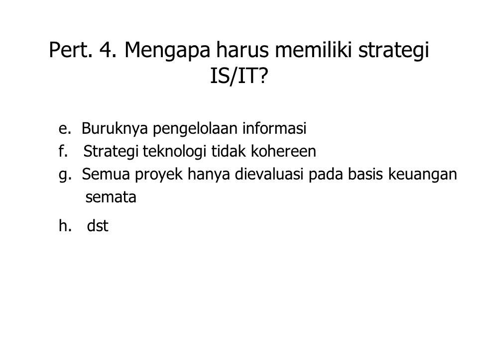 Pert. 4. Mengapa harus memiliki strategi IS/IT? e. Buruknya pengelolaan informasi f. Strategi teknologi tidak kohereen g. Semua proyek hanya dievaluas