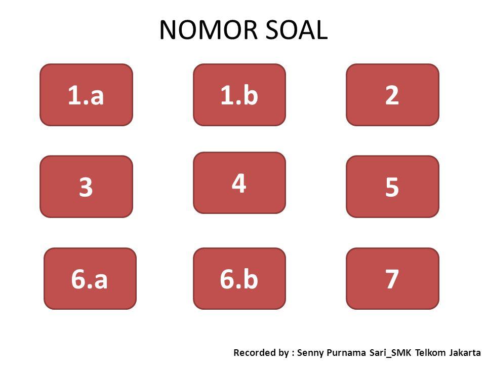 NOMOR SOAL 6.a 3 1.a 6.b 4 21.b 5 7 Recorded by : Senny Purnama Sari_SMK Telkom Jakarta