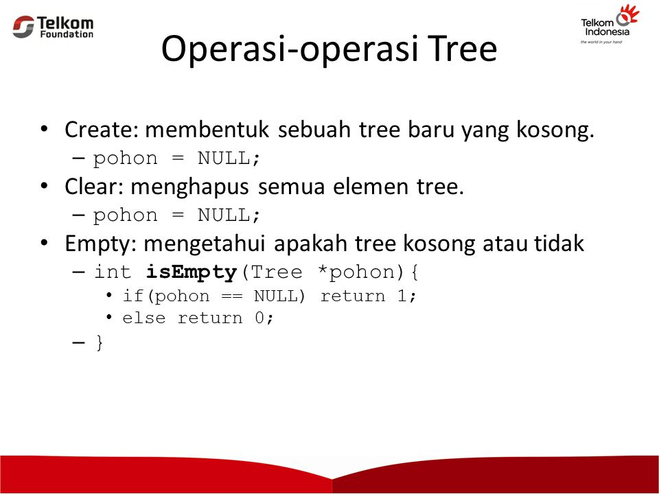 Operasi-operasi Tree Create: membentuk sebuah tree baru yang kosong. –pohon = NULL; Clear: menghapus semua elemen tree. –pohon = NULL; Empty: mengetah
