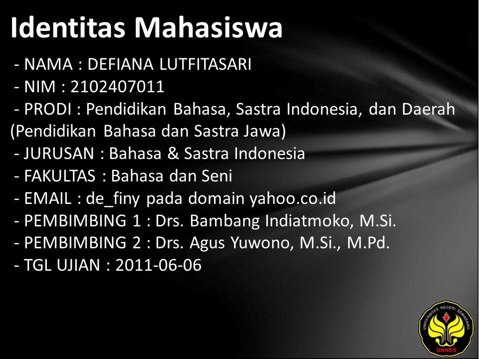 Identitas Mahasiswa - NAMA : DEFIANA LUTFITASARI - NIM : 2102407011 - PRODI : Pendidikan Bahasa, Sastra Indonesia, dan Daerah (Pendidikan Bahasa dan Sastra Jawa) - JURUSAN : Bahasa & Sastra Indonesia - FAKULTAS : Bahasa dan Seni - EMAIL : de_finy pada domain yahoo.co.id - PEMBIMBING 1 : Drs.
