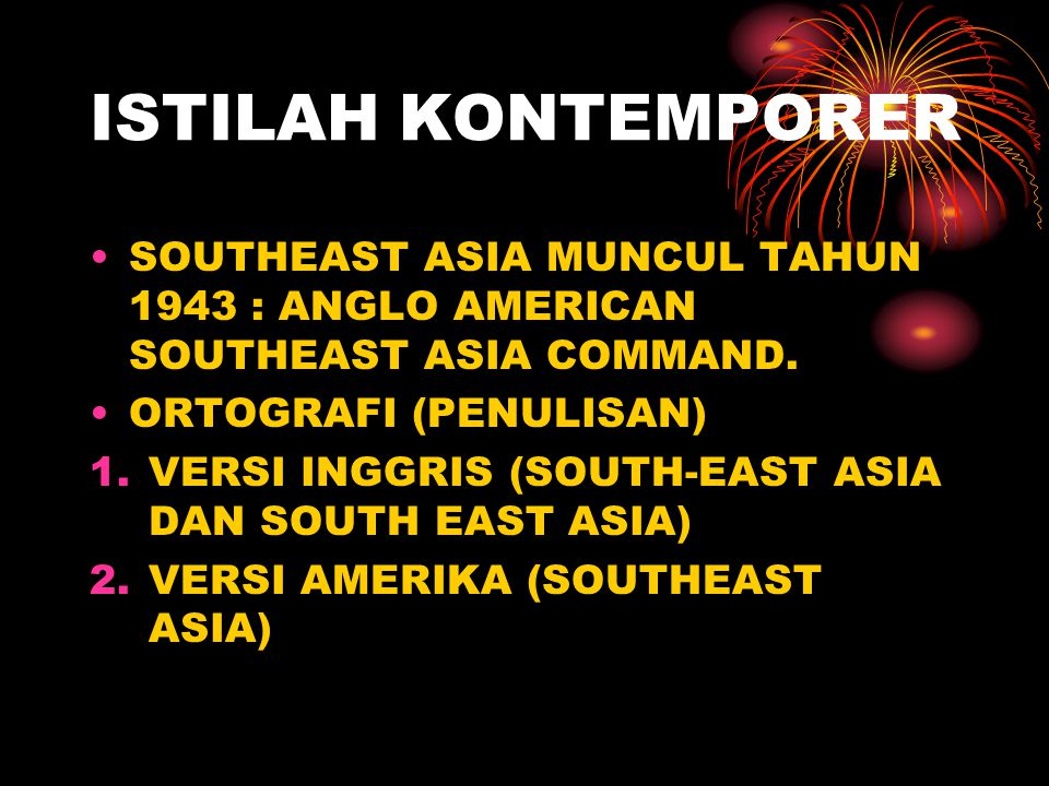 ISTILAH KONTEMPORER SOUTHEAST ASIA MUNCUL TAHUN 1943 : ANGLO AMERICAN SOUTHEAST ASIA COMMAND.