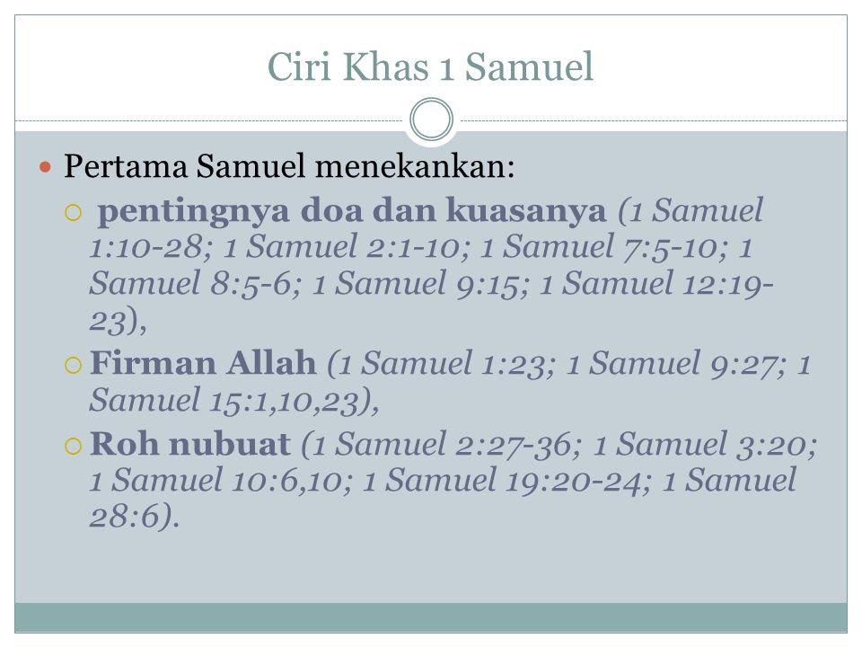 Ciri Khas 1 Samuel Pertama Samuel menekankan:  pentingnya doa dan kuasanya (1 Samuel 1:10-28; 1 Samuel 2:1-10; 1 Samuel 7:5-10; 1 Samuel 8:5-6; 1 Samuel 9:15; 1 Samuel 12:19- 23),  Firman Allah (1 Samuel 1:23; 1 Samuel 9:27; 1 Samuel 15:1,10,23),  Roh nubuat (1 Samuel 2:27-36; 1 Samuel 3:20; 1 Samuel 10:6,10; 1 Samuel 19:20-24; 1 Samuel 28:6).