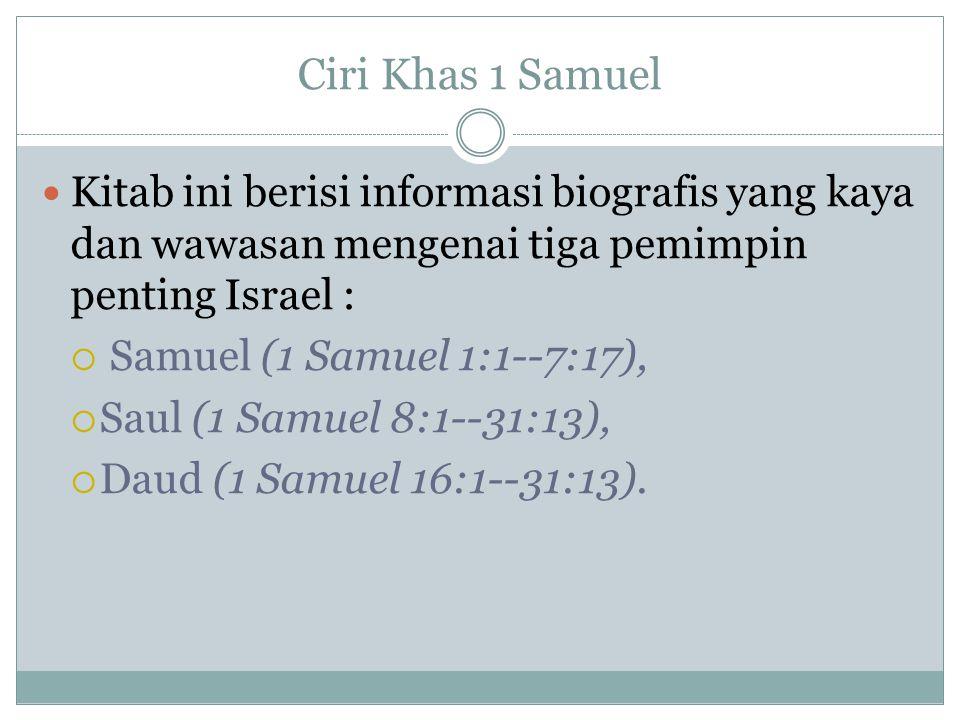 Ciri Khas 1 Samuel Kitab ini berisi informasi biografis yang kaya dan wawasan mengenai tiga pemimpin penting Israel :  Samuel (1 Samuel 1:1--7:17),  Saul (1 Samuel 8:1--31:13),  Daud (1 Samuel 16:1--31:13).