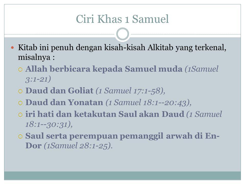 Ciri Khas 1 Samuel Kitab ini penuh dengan kisah-kisah Alkitab yang terkenal, misalnya :  Allah berbicara kepada Samuel muda (1Samuel 3:1-21)  Daud dan Goliat (1 Samuel 17:1-58),  Daud dan Yonatan (1 Samuel 18:1--20:43),  iri hati dan ketakutan Saul akan Daud (1 Samuel 18:1--30:31),  Saul serta perempuan pemanggil arwah di En- Dor (1Samuel 28:1-25).