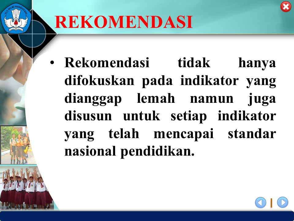 PUSAT PENJAMINAN MUTU PENDIDIKAN - BPSDMPK PPMP – KEMENDIKBUD -2012 REKOMENDASI Rekomendasi tidak hanya difokuskan pada indikator yang dianggap lemah namun juga disusun untuk setiap indikator yang telah mencapai standar nasional pendidikan.
