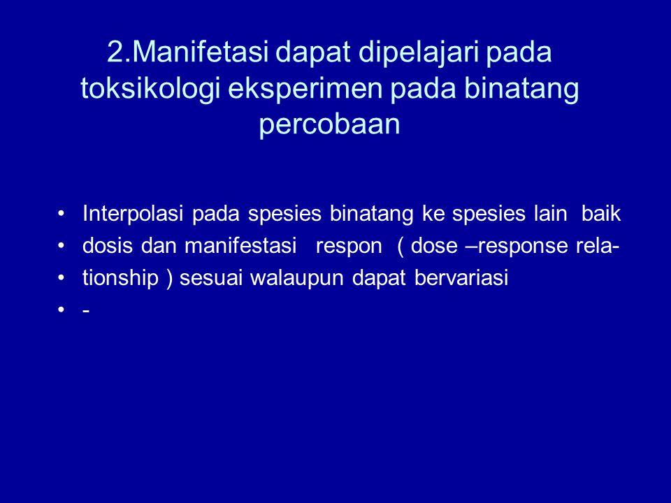 2.Manifetasi dapat dipelajari pada toksikologi eksperimen pada binatang percobaan Interpolasi pada spesies binatang ke spesies lain baik dosis dan manifestasi respon ( dose –response rela- tionship ) sesuai walaupun dapat bervariasi -