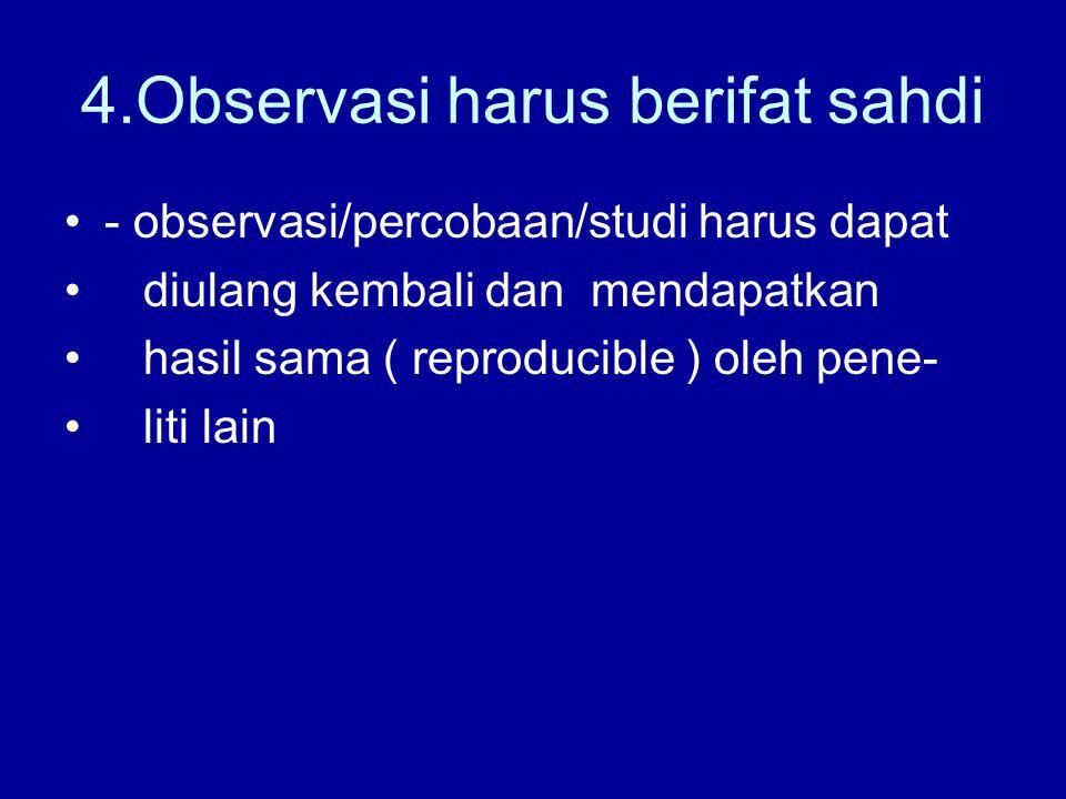 4.Observasi harus berifat sahdi - observasi/percobaan/studi harus dapat diulang kembali dan mendapatkan hasil sama ( reproducible ) oleh pene- liti la
