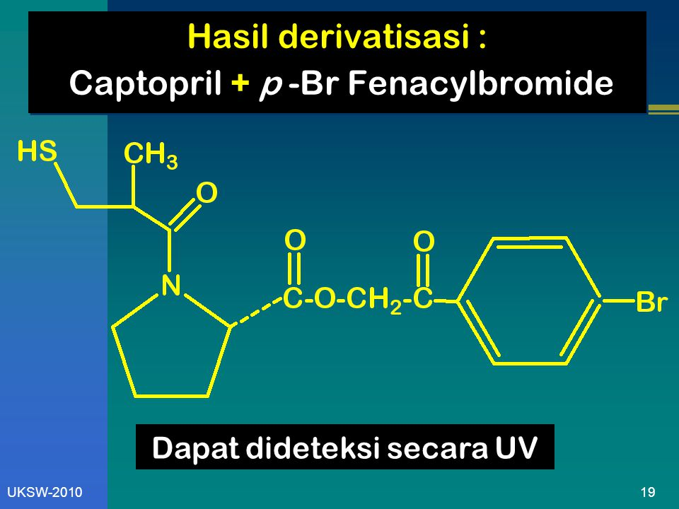 19UKSW-2010 Hasil derivatisasi : Captopril + p -Br Fenacylbromide Dapat dideteksi secara UV