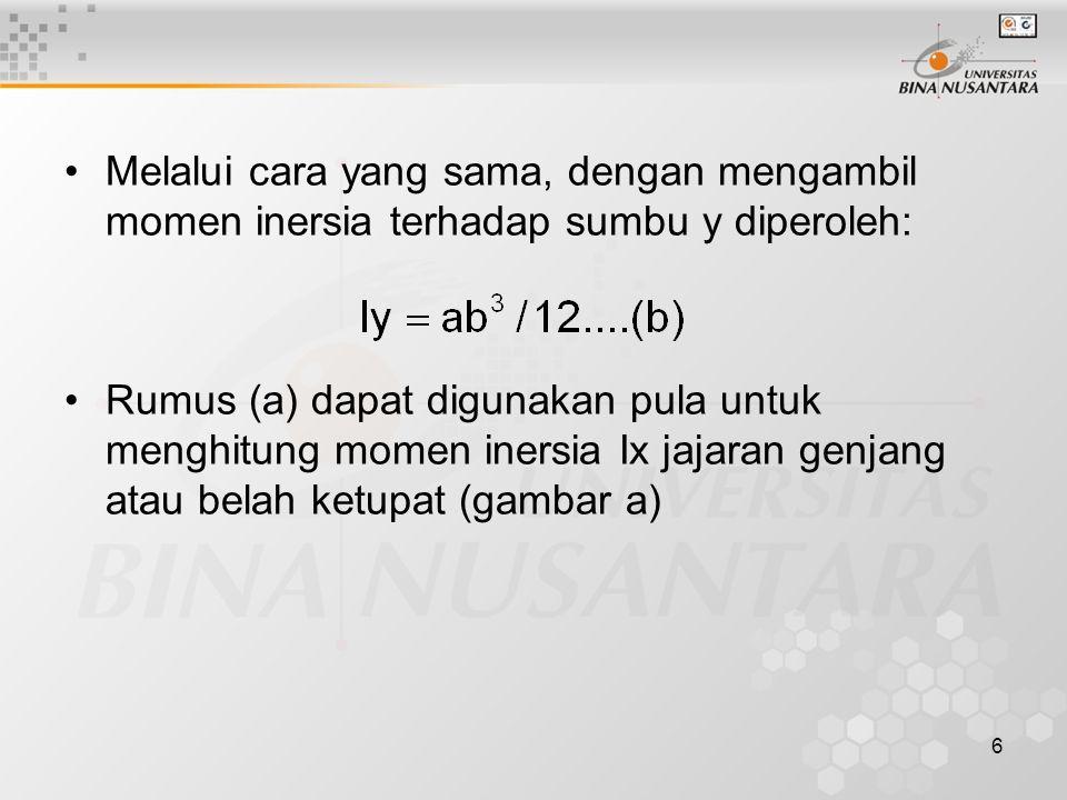 6 Melalui cara yang sama, dengan mengambil momen inersia terhadap sumbu y diperoleh: Rumus (a) dapat digunakan pula untuk menghitung momen inersia Ix