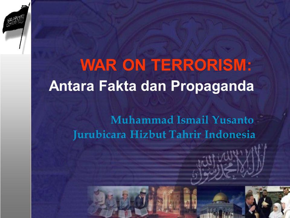 WAR ON TERRORISM: Antara Fakta dan Propaganda Muhammad Ismail Yusanto Jurubicara Hizbut Tahrir Indonesia