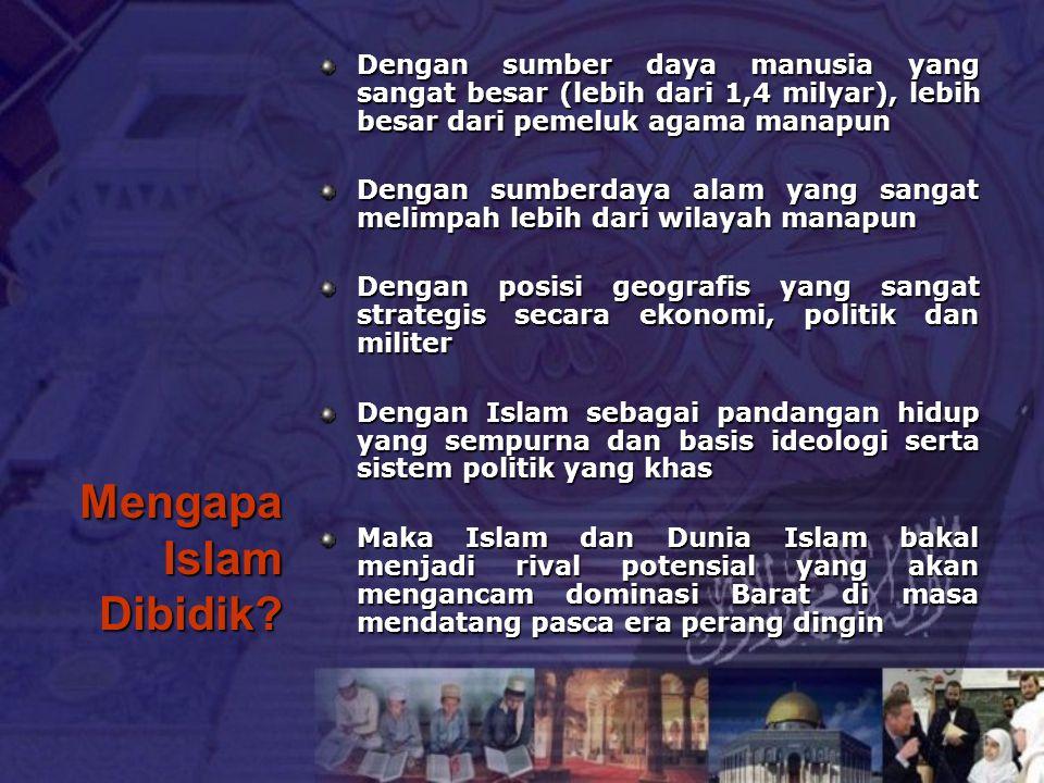 Mengapa Islam Dibidik? Dengan sumber daya manusia yang sangat besar (lebih dari 1,4 milyar), lebih besar dari pemeluk agama manapun Dengan sumberdaya