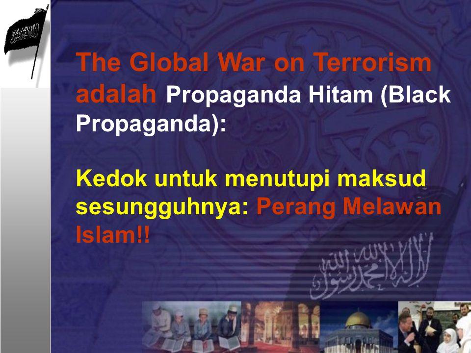 The Global War on Terrorism adalah Propaganda Hitam (Black Propaganda): Kedok untuk menutupi maksud sesungguhnya: Perang Melawan Islam!!