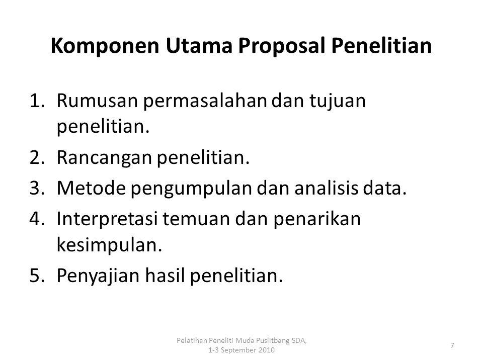 Pelatihan Peneliti Muda Puslitbang SDA, 1-3 September 2010 7 Komponen Utama Proposal Penelitian 1.Rumusan permasalahan dan tujuan penelitian. 2.Rancan