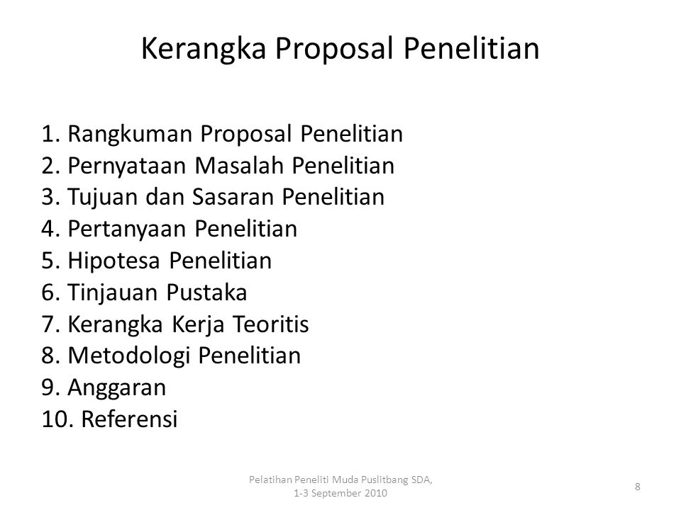 Pelatihan Peneliti Muda Puslitbang SDA, 1-3 September 2010 8 Kerangka Proposal Penelitian 1. Rangkuman Proposal Penelitian 2. Pernyataan Masalah Penel