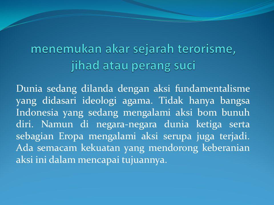 Dunia sedang dilanda dengan aksi fundamentalisme yang didasari ideologi agama. Tidak hanya bangsa Indonesia yang sedang mengalami aksi bom bunuh diri.