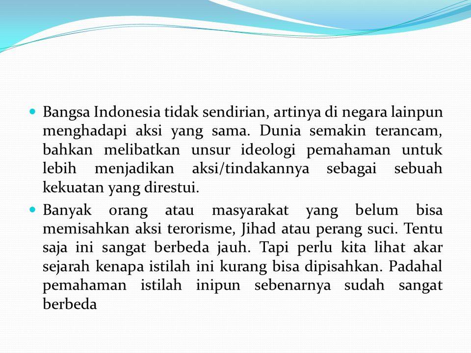 Bangsa Indonesia tidak sendirian, artinya di negara lainpun menghadapi aksi yang sama. Dunia semakin terancam, bahkan melibatkan unsur ideologi pemaha