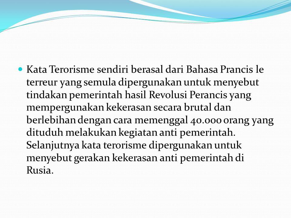 Dengan demikian kata terorisme sejak awal dipergunakan untuk menyebut tindakan kekerasan oleh pemerintah maupun kegiatan yang anti pemerintah.