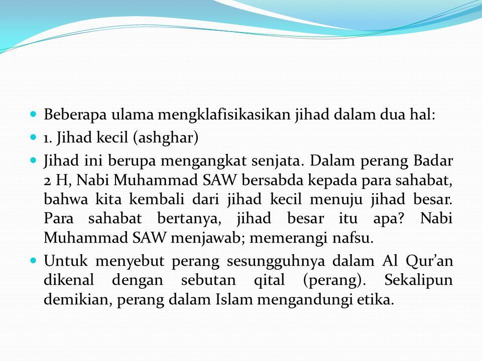 1. Jihad kecil (ashghar) Jihad ini berupa mengangkat senjata. Dalam perang Badar 2 H, Nabi Muhammad SAW bersabda kepada para sahabat, bahwa kita kemba