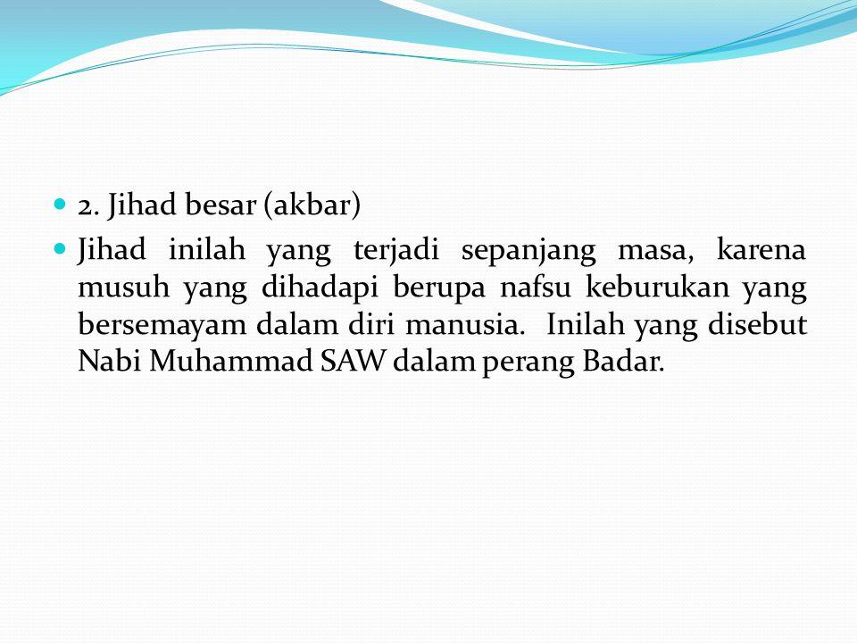 2. Jihad besar (akbar) Jihad inilah yang terjadi sepanjang masa, karena musuh yang dihadapi berupa nafsu keburukan yang bersemayam dalam diri manusia.