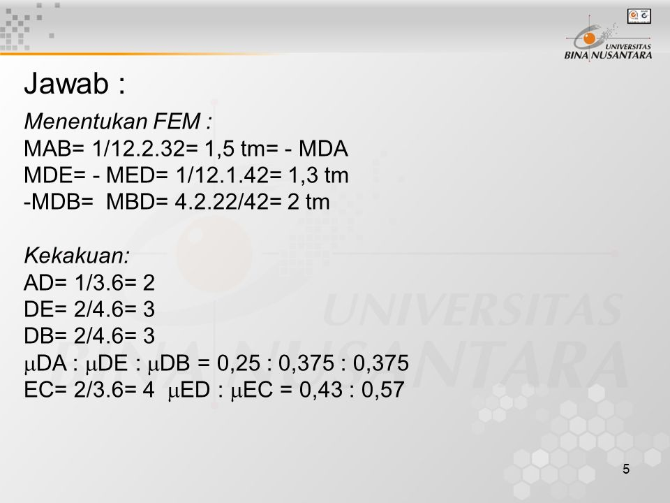 5 Jawab : Menentukan FEM : MAB= 1/12.2.32= 1,5 tm= - MDA MDE= - MED= 1/12.1.42= 1,3 tm -MDB= MBD= 4.2.22/42= 2 tm Kekakuan: AD= 1/3.6= 2 DE= 2/4.6= 3
